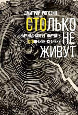 Рогозин Д. М. Столько не живут: чему нас могут научить столетние старики