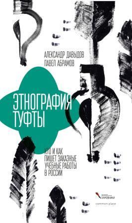 Александр Давыдов, Павел Абрамов. Этнография туфты. Кто и как пишет заказные учебные работы в России